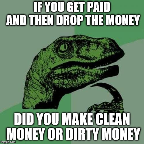 Philosoraptor Meme | IF YOU GET PAID AND THEN DROP THE MONEY DID YOU MAKE CLEAN MONEY OR DIRTY MONEY | image tagged in memes,philosoraptor | made w/ Imgflip meme maker