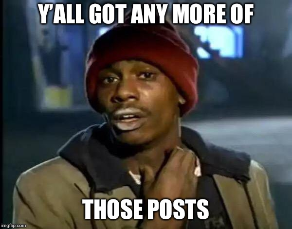 Y'all Got Any More Of That Meme | Y'ALL GOT ANY MORE OF THOSE POSTS | image tagged in memes,y'all got any more of that | made w/ Imgflip meme maker