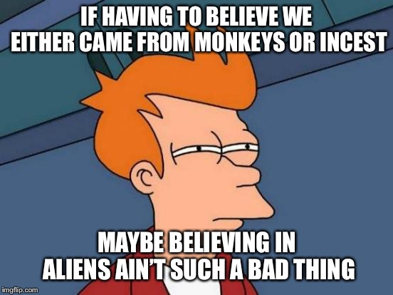 Just the thought of Adam and Eve's kids having kids is just gross | IF HAVING TO BELIEVE WE EITHER CAME FROM MONKEYS OR INCEST MAYBE BELIEVING IN ALIENS AIN'T SUCH A BAD THING | image tagged in memes,futurama fry,ancient aliens | made w/ Imgflip meme maker