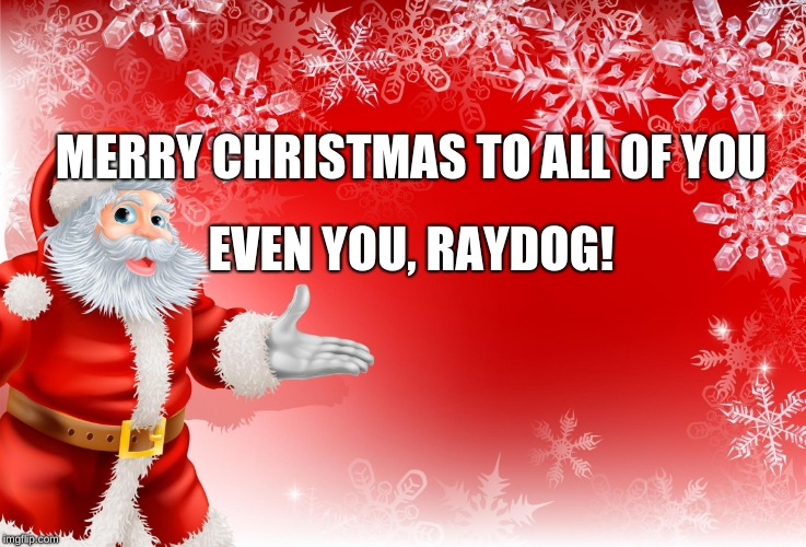 an pondfrog82 event | MERRY CHRISTMAS TO ALL OF YOU EVEN YOU, RAYDOG! | image tagged in christmas santa blank,merry christmas,raydog,dashhopes,socrates,octavia_melody | made w/ Imgflip meme maker