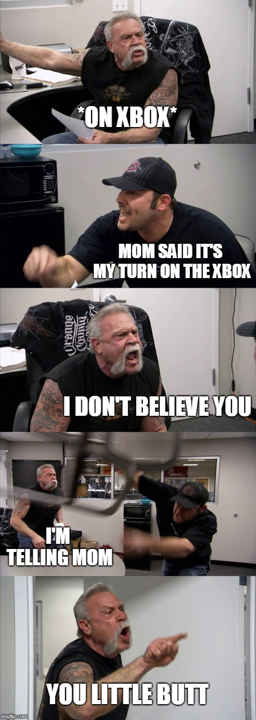 American Chopper Argument Meme | *ON XBOX* MOM SAID IT'S MY TURN ON THE XBOX I DON'T BELIEVE YOU I'M TELLING MOM YOU LITTLE BUTT | image tagged in memes,american chopper argument | made w/ Imgflip meme maker
