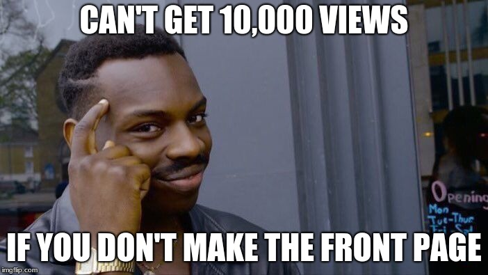 Roll Safe Think About It Meme | CAN'T GET 10,000 VIEWS IF YOU DON'T MAKE THE FRONT PAGE | image tagged in memes,roll safe think about it | made w/ Imgflip meme maker