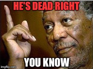morgan freeman | HE'S DEAD RIGHT YOU KNOW | image tagged in morgan freeman | made w/ Imgflip meme maker