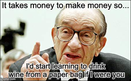You're lucky or you're a bum |  It takes money to make money so... I'd start learning to drink wine from a paper bag if I were you | image tagged in memes,alan greenspan,money | made w/ Imgflip meme maker