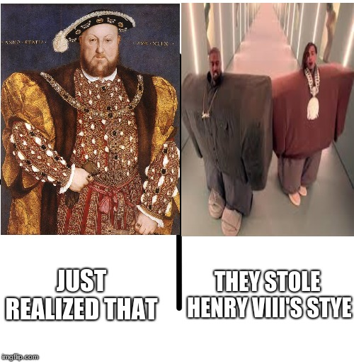 Stealing Peoples look | THEY STOLE HENRY VIII'S STYE JUST REALIZED THAT | image tagged in fun,king henry viii | made w/ Imgflip meme maker