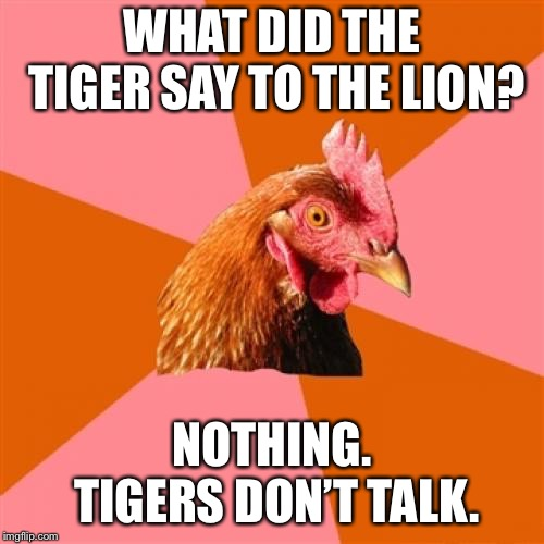Anti Joke Chicken | WHAT DID THE TIGER SAY TO THE LION? NOTHING. TIGERS DON'T TALK. | image tagged in memes,anti joke chicken | made w/ Imgflip meme maker