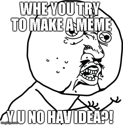 Y U no guy | Y U NO HAV IDEA?! WHE YOU TRY TO MAKE A MEME | image tagged in y u no guy | made w/ Imgflip meme maker