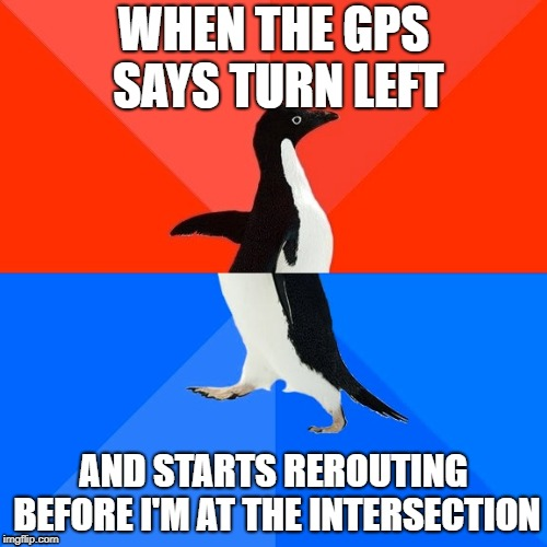 what???? | WHEN THE GPS SAYS TURN LEFT AND STARTS REROUTING BEFORE I'M AT THE INTERSECTION | image tagged in memes,socially awesome awkward penguin | made w/ Imgflip meme maker