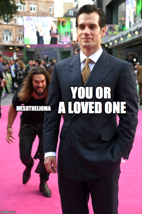 At least there's financial compensation! | YOU OR A LOVED ONE MESOTHELIOMA | image tagged in jason momoa henry cavill meme,dank memes,memes,funny,mesothelioma | made w/ Imgflip meme maker