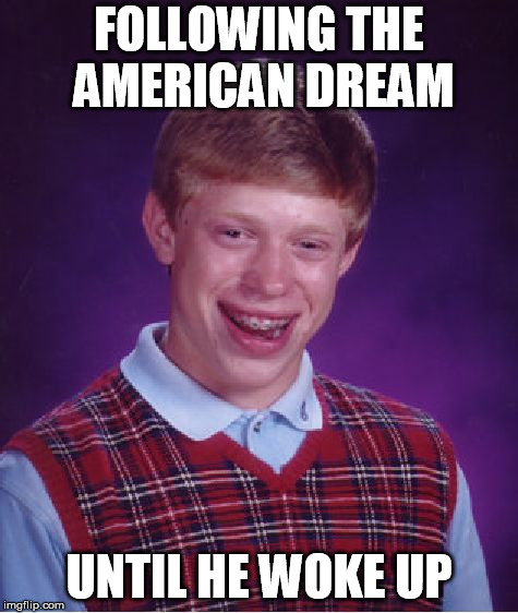 Bad Luck Brian Meme | FOLLOWING THE AMERICAN DREAM UNTIL HE WOKE UP | image tagged in memes,bad luck brian | made w/ Imgflip meme maker
