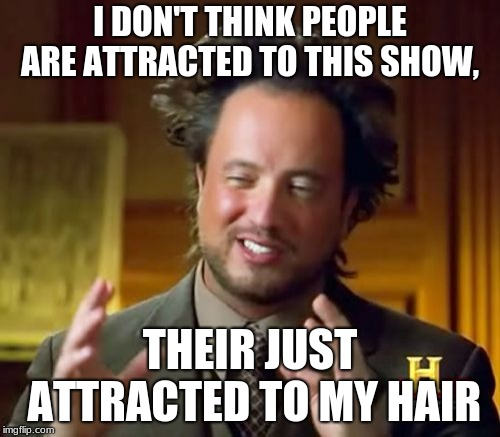 Ancient Aliens Meme | I DON'T THINK PEOPLE ARE ATTRACTED TO THIS SHOW, THEIR JUST ATTRACTED TO MY HAIR | image tagged in memes,ancient aliens | made w/ Imgflip meme maker