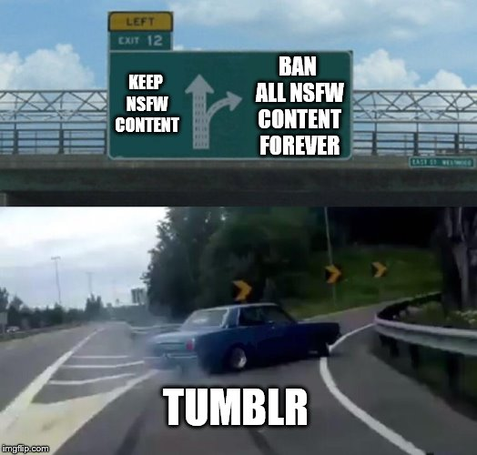 Tumblr's decision in a nutshell | KEEP NSFW CONTENT BAN ALL NSFW CONTENT FOREVER TUMBLR | image tagged in memes,left exit 12 off ramp,tumblr,internet,sfw | made w/ Imgflip meme maker