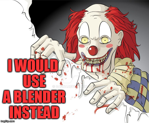 funny clown | I WOULD USE A BLENDER INSTEAD | image tagged in funny clown | made w/ Imgflip meme maker