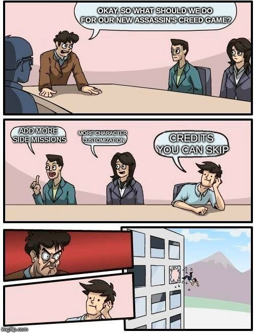 Boardroom Meeting Suggestion | OKAY, SO WHAT SHOULD WE DO FOR OUR NEW ASSASSIN'S CREED GAME? ADD MORE SIDE MISSIONS MORE CHARACTER CUSTOMIZATION CREDITS YOU CAN SKIP | image tagged in memes,boardroom meeting suggestion | made w/ Imgflip meme maker