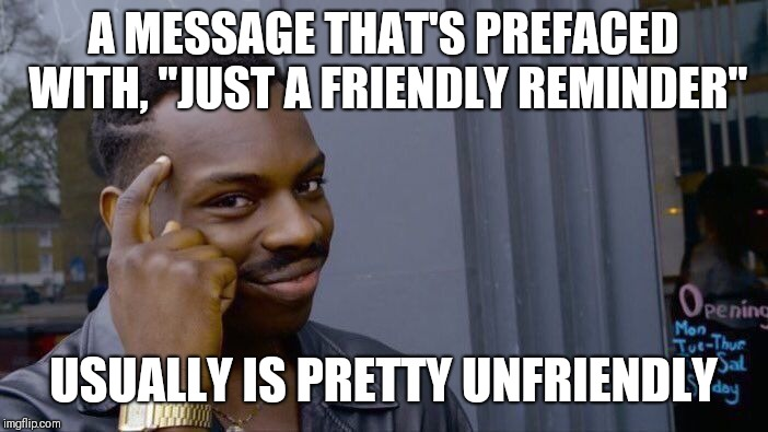 "Just A Friendly Reminder | A MESSAGE THAT'S PREFACED WITH, ""JUST A FRIENDLY REMINDER"" USUALLY IS PRETTY UNFRIENDLY 