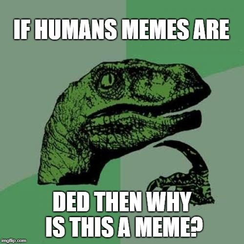 Philosoraptor Meme | IF HUMANS MEMES ARE DED THEN WHY IS THIS A MEME? | image tagged in memes,philosoraptor | made w/ Imgflip meme maker