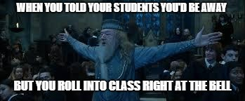 Harry Potter | WHEN YOU TOLD YOUR STUDENTS YOU'D BE AWAY BUT YOU ROLL INTO CLASS RIGHT AT THE BELL | image tagged in harry potter | made w/ Imgflip meme maker