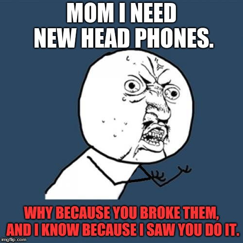 Fixed, why u no | MOM I NEED NEW HEAD PHONES. WHY BECAUSE YOU BROKE THEM, AND I KNOW BECAUSE I SAW YOU DO IT. | image tagged in fixed why u no | made w/ Imgflip meme maker