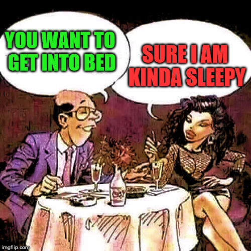 Not what I meant puddin' | YOU WANT TO GET INTO BED SURE I AM KINDA SLEEPY | image tagged in having dinner | made w/ Imgflip meme maker