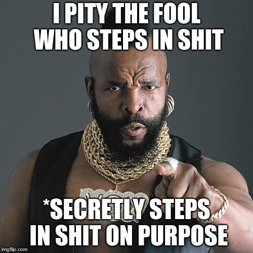 Mr T Pity The Fool Meme | I PITY THE FOOL WHO STEPS IN SHIT *SECRETLY STEPS IN SHIT ON PURPOSE | image tagged in memes,mr t pity the fool | made w/ Imgflip meme maker