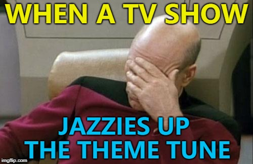 Just leave it or change it completely... | WHEN A TV SHOW JAZZIES UP THE THEME TUNE | image tagged in memes,captain picard facepalm,tv,tv theme tune | made w/ Imgflip meme maker