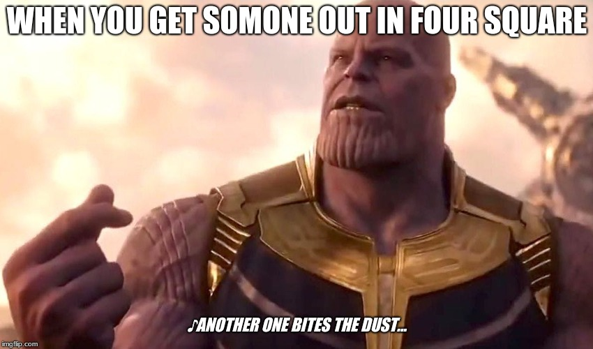 thanos snap | WHEN YOU GET SOMONE OUT IN FOUR SQUARE ♪ANOTHER ONE BITES THE DUST... | image tagged in thanos snap | made w/ Imgflip meme maker