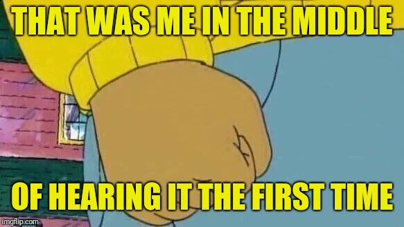 Arthur Fist Meme | THAT WAS ME IN THE MIDDLE OF HEARING IT THE FIRST TIME | image tagged in memes,arthur fist | made w/ Imgflip meme maker
