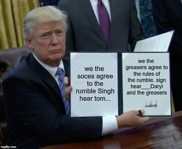 Trump Bill Signing Meme | we the soces agree to the rumble Singh hear tom... we the greasers agree to the rules of the rumble. sign hear___Daryl and the greasers | image tagged in memes,trump bill signing | made w/ Imgflip meme maker