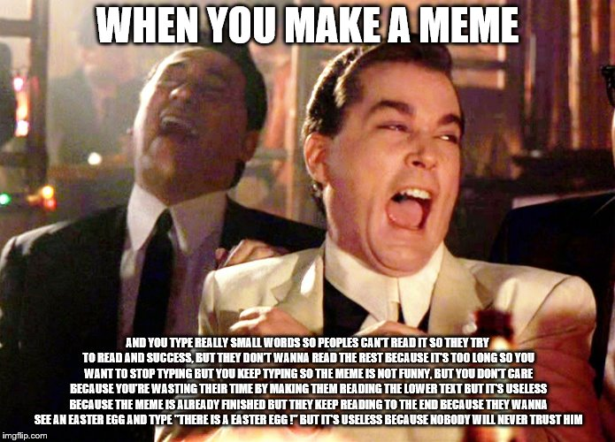 Good Fellas Hilarious | WHEN YOU MAKE A MEME AND YOU TYPE REALLY SMALL WORDS SO PEOPLES CAN'T READ IT SO THEY TRY TO READ AND SUCCESS, BUT THEY DON'T WANNA READ THE | image tagged in memes,good fellas hilarious | made w/ Imgflip meme maker