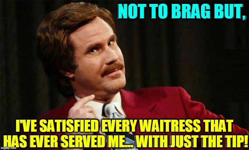 Tipping is Gratuitous | NOT TO BRAG BUT, I'VE SATISFIED EVERY WAITRESS THAT HAS EVER SERVED ME... WITH JUST THE TIP! | image tagged in will ferrell,vince vance,ron burgundy,waitress,leaving a tip,tipping | made w/ Imgflip meme maker