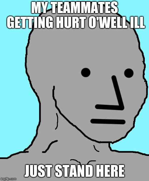 NPC |  MY TEAMMATES GETTING HURT O'WELL ILL; JUST STAND HERE | image tagged in memes,npc | made w/ Imgflip meme maker