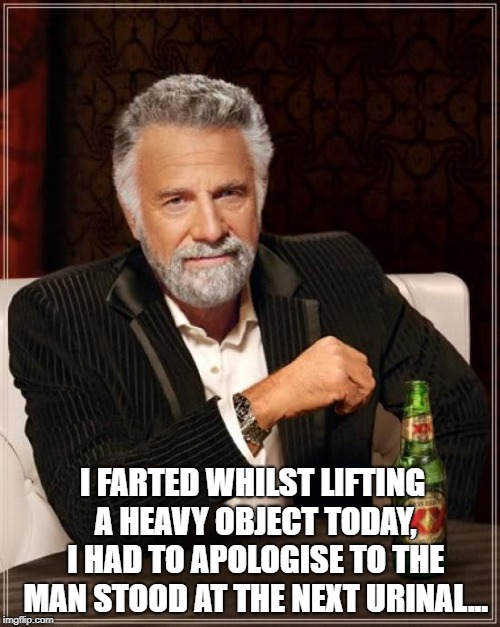 The Most Interesting Man In The World Meme | I FARTED WHILST LIFTING A HEAVY OBJECT TODAY, I HAD TO APOLOGISE TO THE MAN STOOD AT THE NEXT URINAL... | image tagged in memes,the most interesting man in the world | made w/ Imgflip meme maker