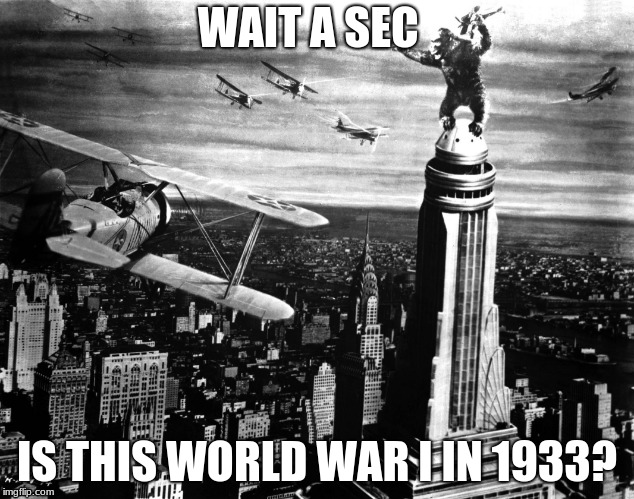King Kong In World War I  | WAIT A SEC IS THIS WORLD WAR I IN 1933? | image tagged in king kong | made w/ Imgflip meme maker