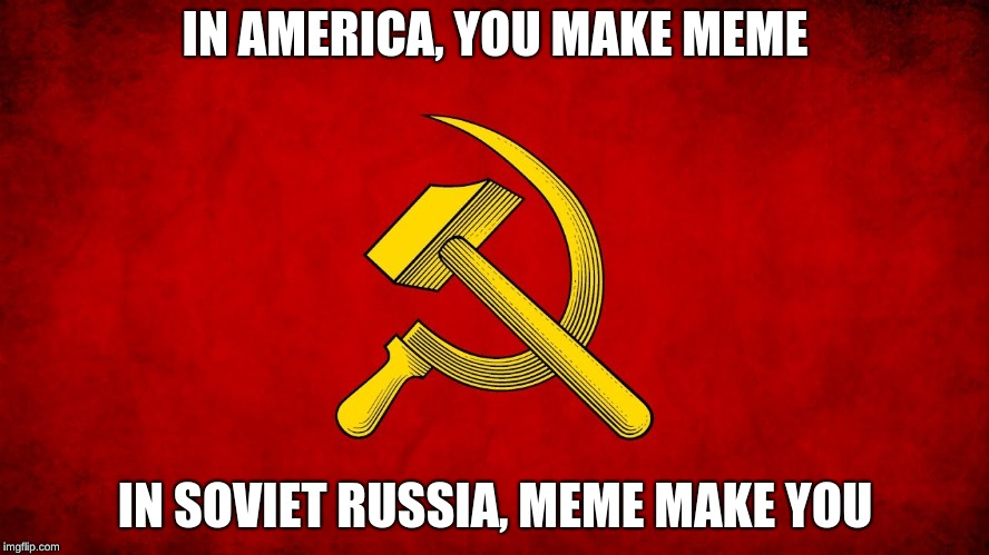 Meanwhile in soviet russia.... | IN AMERICA, YOU MAKE MEME IN SOVIET RUSSIA, MEME MAKE YOU | image tagged in in soviet russia,russia,funny,meme | made w/ Imgflip meme maker