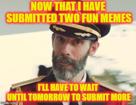 Grrrrr!  | NOW THAT I HAVE SUBMITTED TWO FUN MEMES I'LL HAVE TO WAIT UNTIL TOMORROW TO SUBMIT MORE | image tagged in captain obvious | made w/ Imgflip meme maker