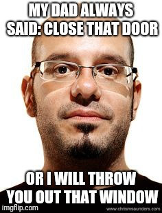 MY DAD ALWAYS SAID: CLOSE THAT DOOR OR I WILL THROW YOU OUT THAT WINDOW | made w/ Imgflip meme maker
