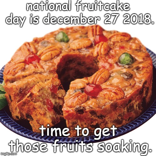 national fruitcake day, soak your fruit soon. | national fruitcake day is december 27 2018. time to get those fruits soaking. | image tagged in fruitcake,tasty holiday treat,not a political meme | made w/ Imgflip meme maker