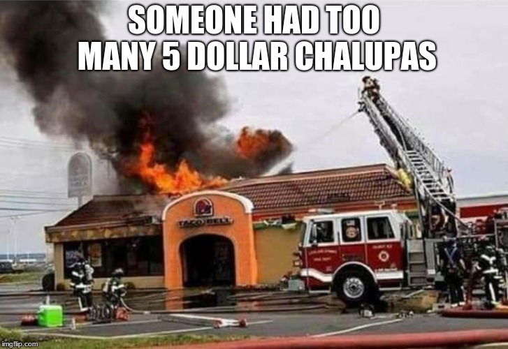 SOMEONE HAD TOO MANY 5 DOLLAR CHALUPAS | image tagged in taco bell fire | made w/ Imgflip meme maker