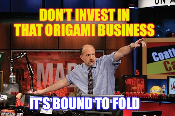 Keep your paper stacks high... | DON'T INVEST IN THAT ORIGAMI BUSINESS IT'S BOUND TO FOLD | image tagged in memes,mad money jim cramer,origami,forclosure | made w/ Imgflip meme maker