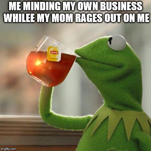 But Thats None Of My Business Meme | ME MINDING MY OWN BUSINESS WHILEE MY MOM RAGES OUT ON ME | image tagged in memes,but thats none of my business,kermit the frog | made w/ Imgflip meme maker