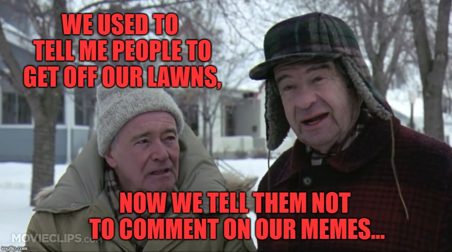Oh, the times are a changing. I think the comment section is better than the memes that start the comments.  |  WE USED TO TELL ME PEOPLE TO GET OFF OUR LAWNS, NOW WE TELL THEM NOT TO COMMENT ON OUR MEMES... | image tagged in grumpy old men,modern,funny memes,big dog little dog,little fish,remora | made w/ Imgflip meme maker