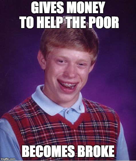 Bad Luck Brian Meme | GIVES MONEY TO HELP THE POOR BECOMES BROKE | image tagged in memes,bad luck brian | made w/ Imgflip meme maker