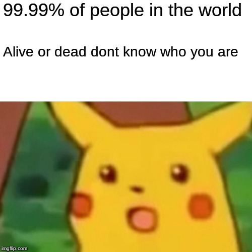 Surprised Pikachu Meme | 99.99% of people in the world Alive or dead dont know who you are | image tagged in memes,surprised pikachu | made w/ Imgflip meme maker