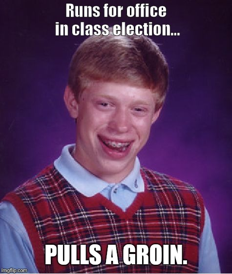 Bad Luck Brian Meme | Runs for office in class election... PULLS A GROIN. | image tagged in memes,bad luck brian | made w/ Imgflip meme maker