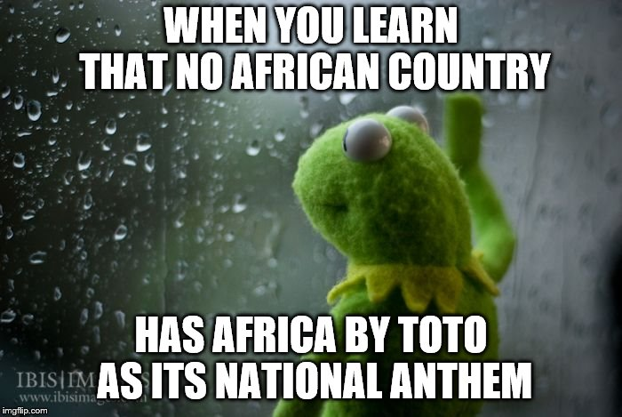 kermit window | WHEN YOU LEARN THAT NO AFRICAN COUNTRY HAS AFRICA BY TOTO AS ITS NATIONAL ANTHEM | image tagged in kermit window | made w/ Imgflip meme maker
