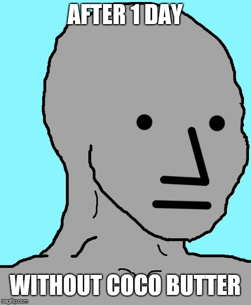 NPC Meme | AFTER 1 DAY WITHOUT COCO BUTTER | image tagged in memes,npc | made w/ Imgflip meme maker