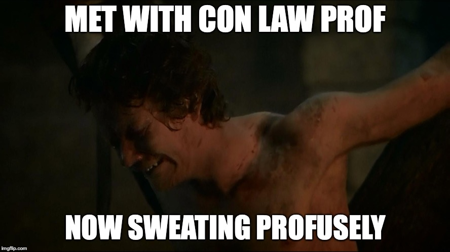 MET WITH CON LAW PROF NOW SWEATING PROFUSELY | image tagged in law school,finals week | made w/ Imgflip meme maker