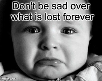 Sad Baby Meme | Don't be sad over what is lost forever | image tagged in memes,sad baby | made w/ Imgflip meme maker