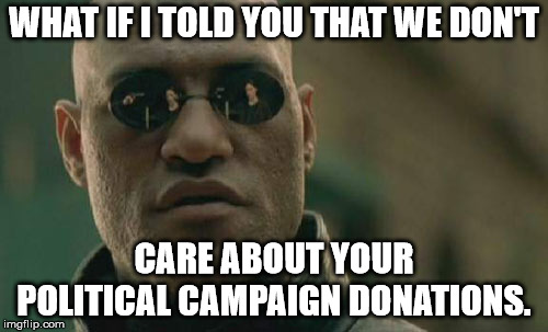 Matrix Morpheus Meme | WHAT IF I TOLD YOU THAT WE DON'T CARE ABOUT YOUR POLITICAL CAMPAIGN DONATIONS. | image tagged in memes,matrix morpheus | made w/ Imgflip meme maker