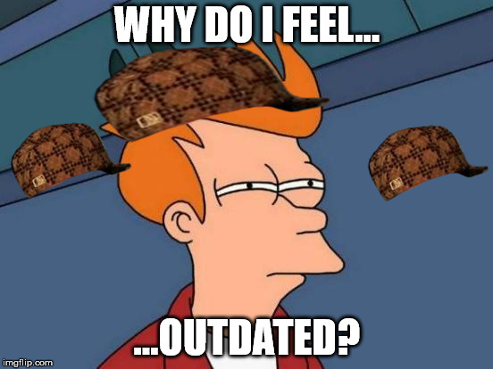 Futurama Fry Meme | WHY DO I FEEL... ...OUTDATED? | image tagged in memes,futurama fry,scumbag | made w/ Imgflip meme maker